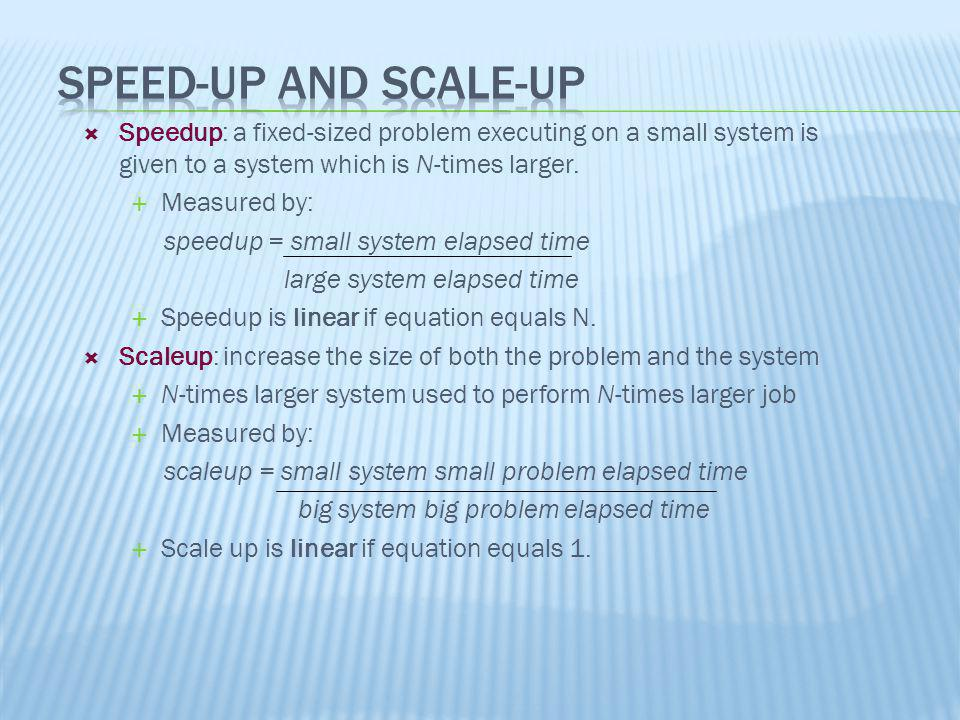 Speedup: a fixed-sized problem executing on a small system is given to a system which is N-times larger. Measured by: speedup = small system elapsed t