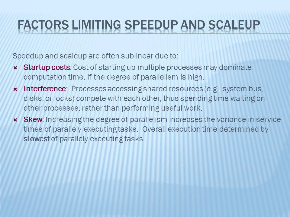 Speedup and scaleup are often sublinear due to: Startup costs: Cost of starting up multiple processes may dominate computation time, if the degree of
