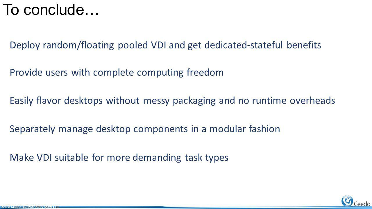 To conclude… Deploy random/floating pooled VDI and get dedicated-stateful benefits Provide users with complete computing freedom Easily flavor desktops without messy packaging and no runtime overheads Separately manage desktop components in a modular fashion Make VDI suitable for more demanding task types