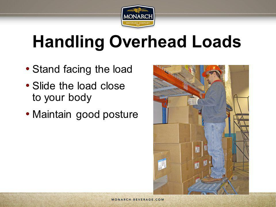 Handling Overhead Loads Stand facing the load Slide the load close to your body Maintain good posture