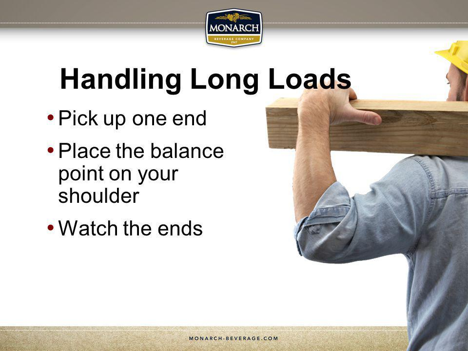 Pick up one end Place the balance point on your shoulder Watch the ends Handling Long Loads