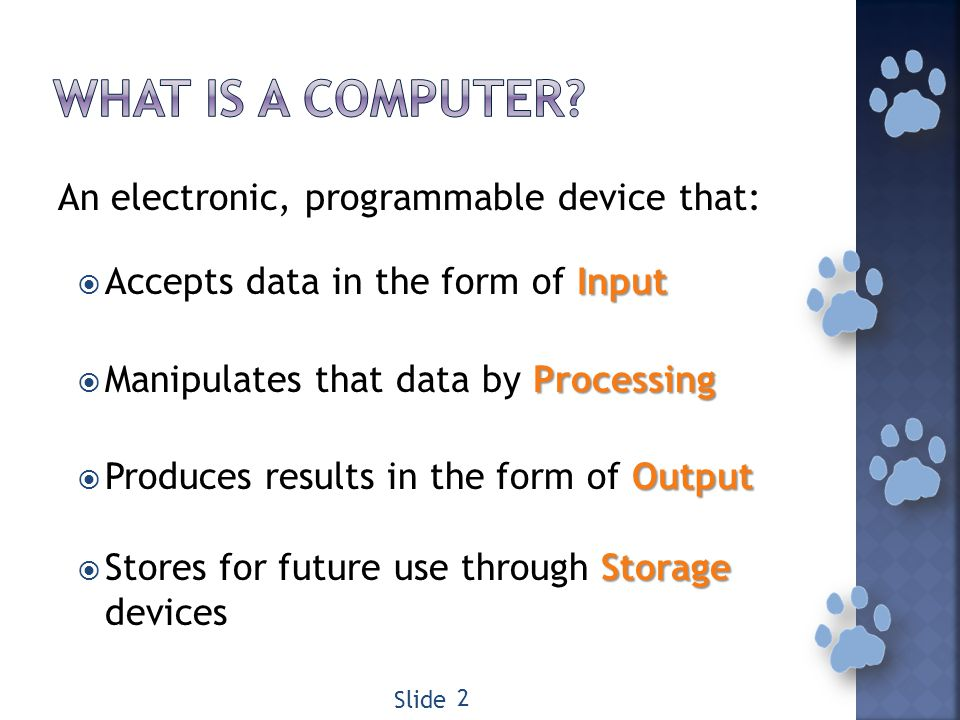 An electronic, programmable device that: Input Accepts data in the form of Input Processing Manipulates that data by Processing Output Produces results in the form of Output Storage Stores for future use through Storage devices 2 Slide