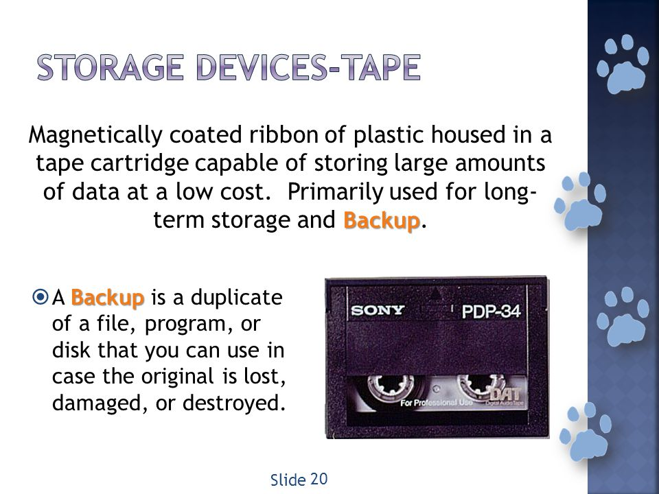 Backup Magnetically coated ribbon of plastic housed in a tape cartridge capable of storing large amounts of data at a low cost.