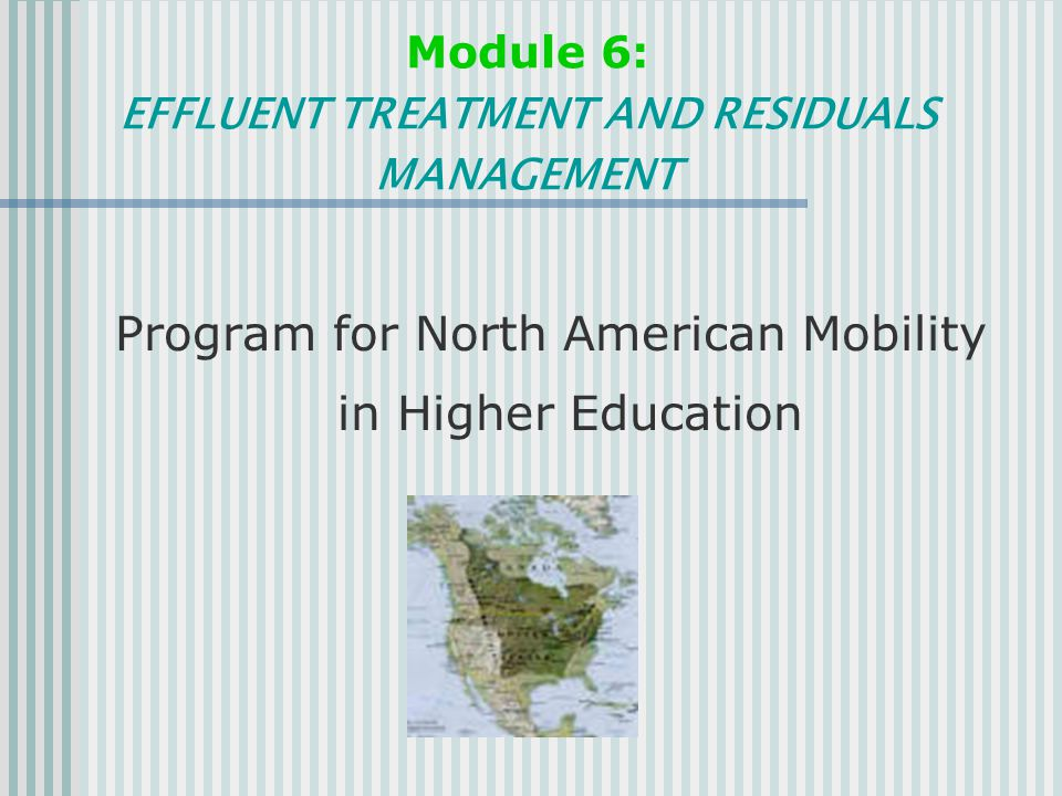 Module 6: EFFLUENT TREATMENT AND RESIDUALS MANAGEMENT Program for North American Mobility in Higher Education