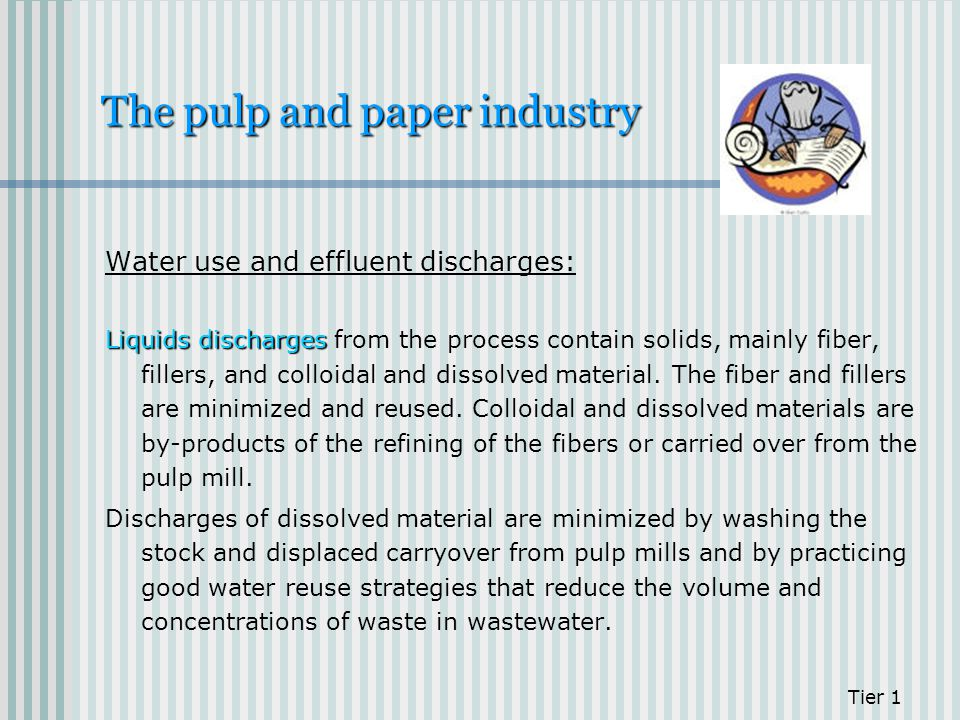 The pulp and paper industry Water use and effluent discharges: Liquids discharges Liquids discharges from the process contain solids, mainly fiber, fi