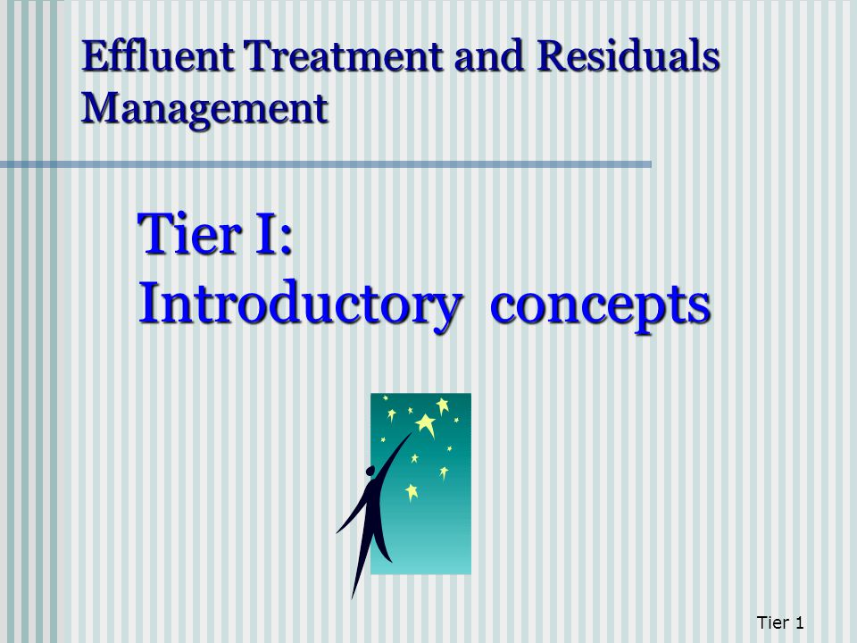 Tier 1 Tier I: Introductory concepts Effluent Treatment and Residuals Management