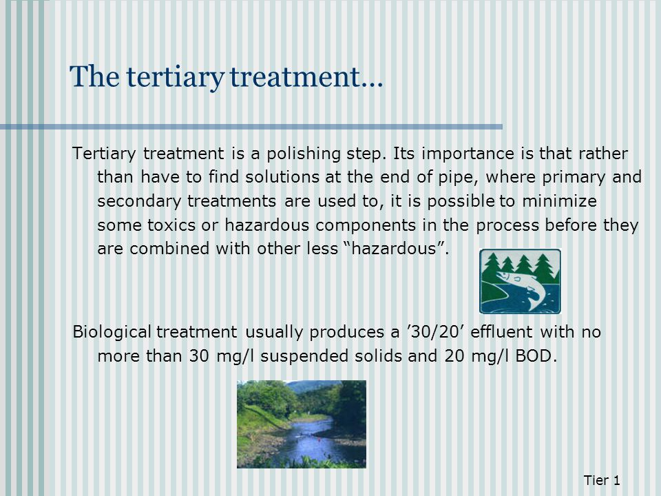 The tertiary treatment… Tertiary treatment is a polishing step. Its importance is that rather than have to find solutions at the end of pipe, where pr