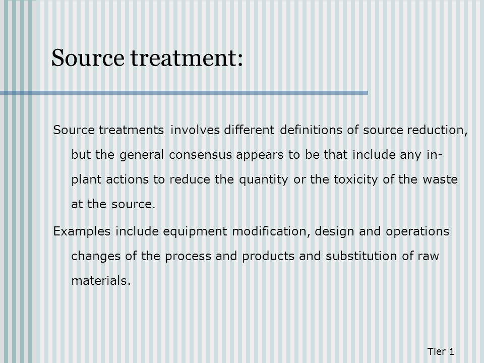 Source treatment: Source treatments involves different definitions of source reduction, but the general consensus appears to be that include any in- p