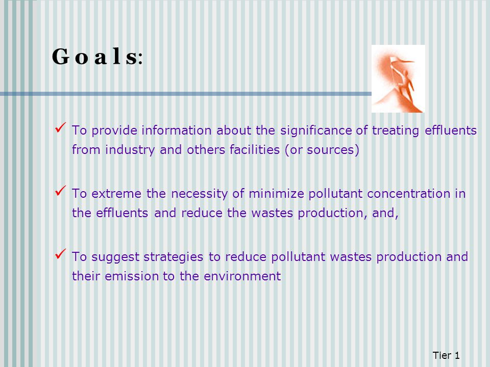 G o a l s: Tier 1 To provide information about the significance of treating effluents from industry and others facilities (or sources) To extreme the