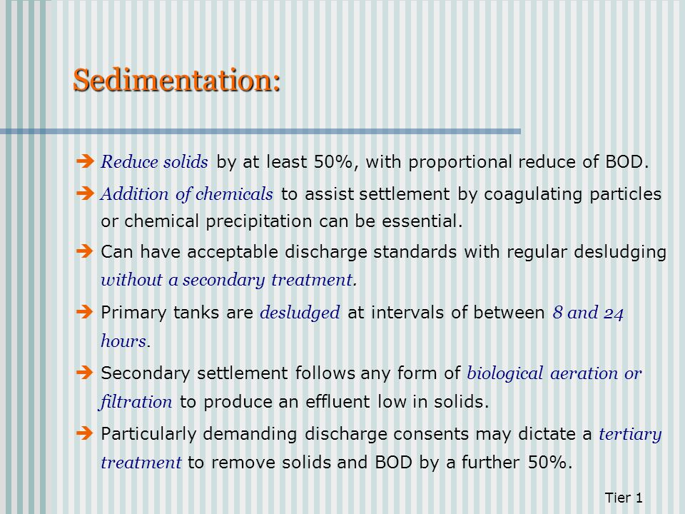 Sedimentation: Reduce solids by at least 50%, with proportional reduce of BOD. Addition of chemicals to assist settlement by coagulating particles or