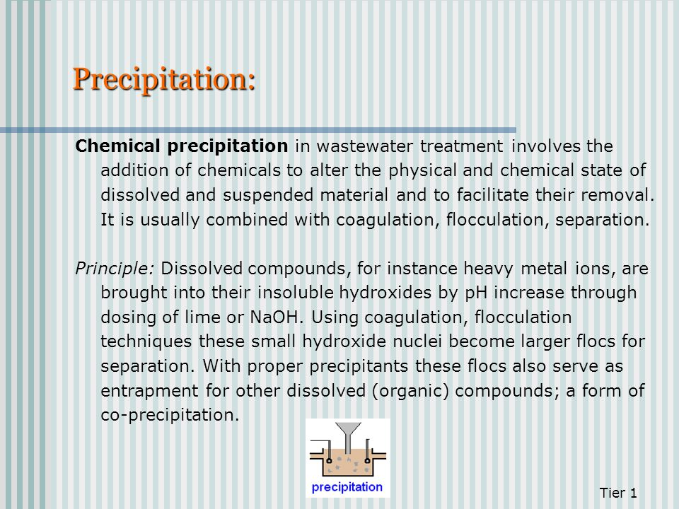 Precipitation: Chemical precipitation in wastewater treatment involves the addition of chemicals to alter the physical and chemical state of dissolved