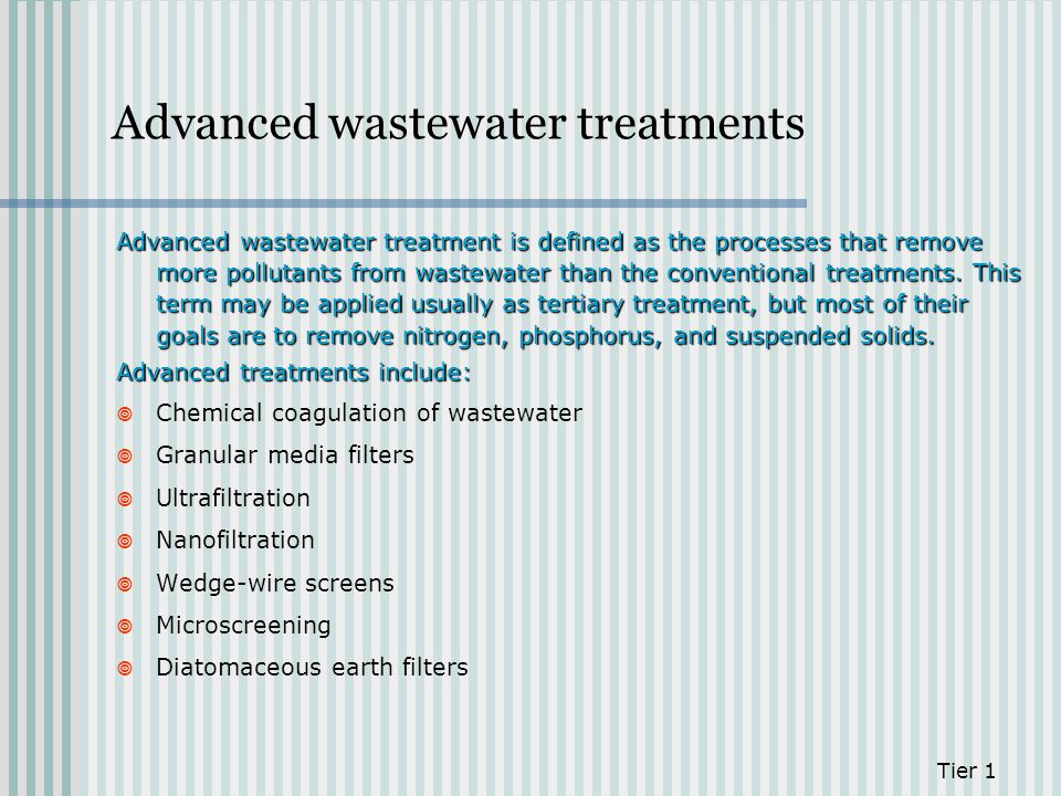 Advanced wastewater treatments Advanced wastewater treatment is defined as the processes that remove more pollutants from wastewater than the conventi