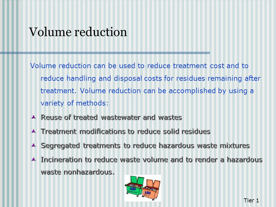Volume reduction Volume reduction can be used to reduce treatment cost and to reduce handling and disposal costs for residues remaining after treatmen
