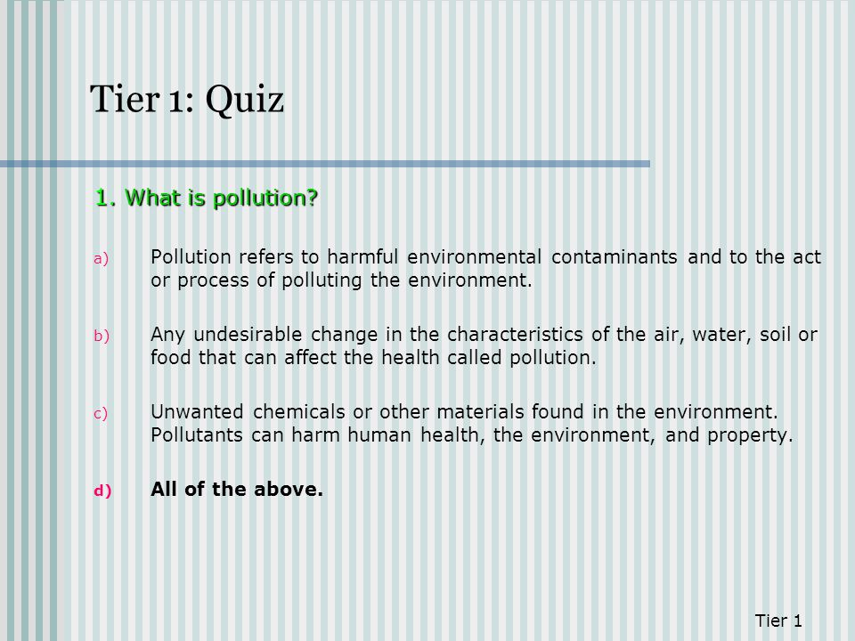 Tier 1: Quiz 1. What is pollution? a) Pollution refers to harmful environmental contaminants and to the act or process of polluting the environment. b