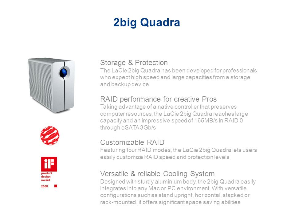 Storage & Protection The LaCie 2big Quadra has been developed for professionals who expect high speed and large capacities from a storage and backup d