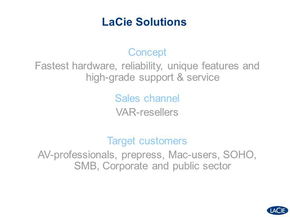 LaCie Solutions Concept Fastest hardware, reliability, unique features and high-grade support & service Sales channel VAR-resellers Target customers A