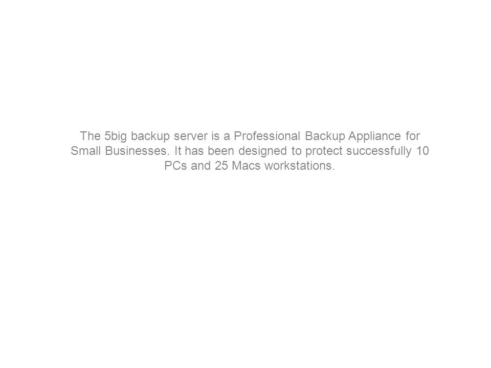 The 5big backup server is a Professional Backup Appliance for Small Businesses. It has been designed to protect successfully 10 PCs and 25 Macs workst