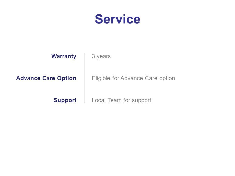 3 years Eligible for Advance Care option Local Team for support Warranty Advance Care Option Support Service