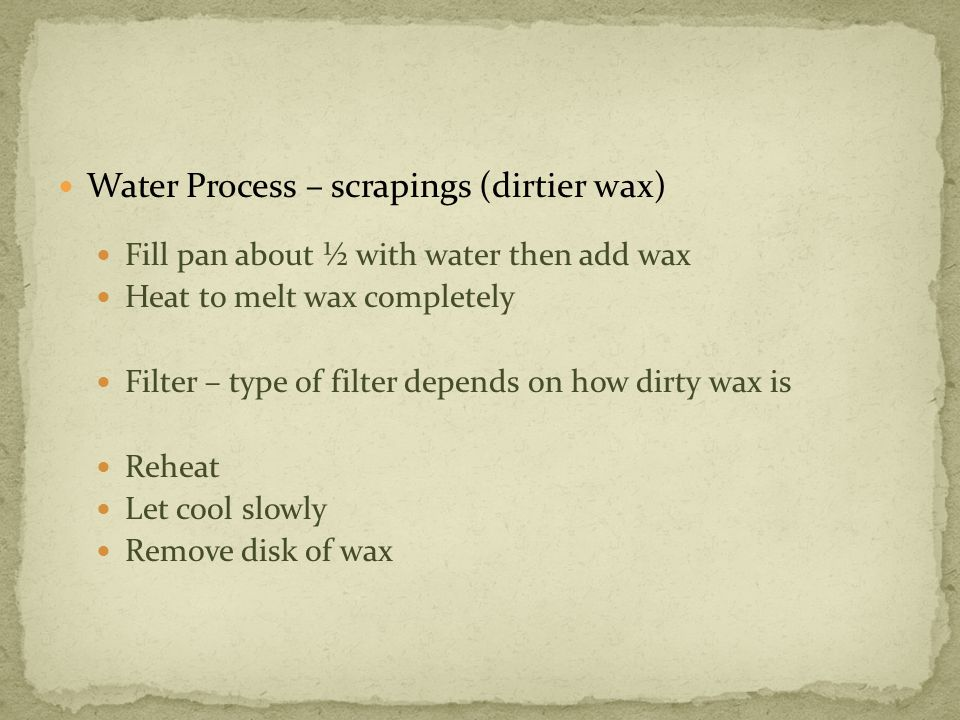 Water Process – scrapings (dirtier wax) Fill pan about ½ with water then add wax Heat to melt wax completely Filter – type of filter depends on how dirty wax is Reheat Let cool slowly Remove disk of wax