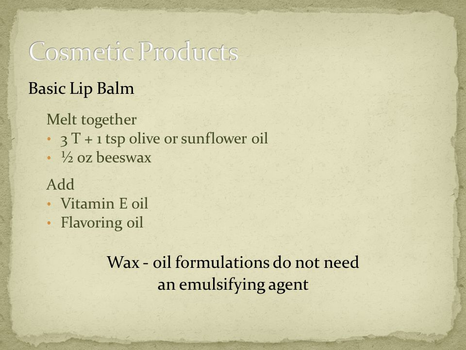Basic Lip Balm Melt together 3 T + 1 tsp olive or sunflower oil ½ oz beeswax Add Vitamin E oil Flavoring oil Wax - oil formulations do not need an emulsifying agent