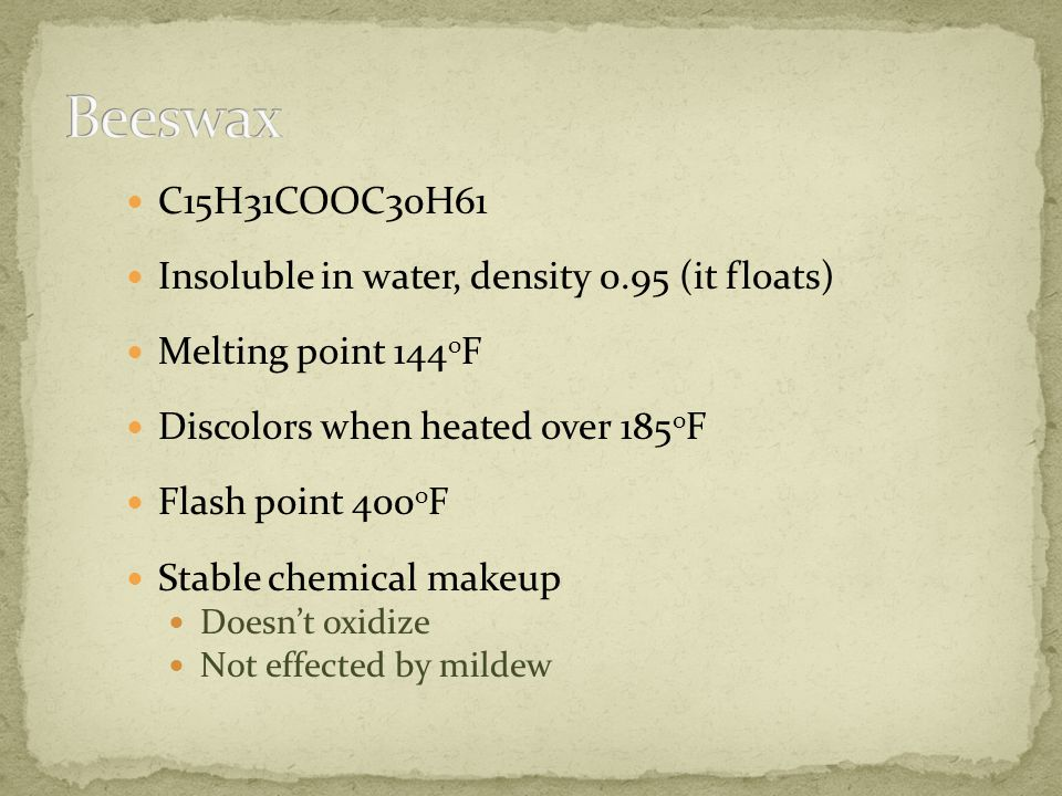 C15H31COOC30H61 Insoluble in water, density 0.95 (it floats) Melting point 144 o F Discolors when heated over 185 o F Flash point 400 o F Stable chemical makeup Doesnt oxidize Not effected by mildew