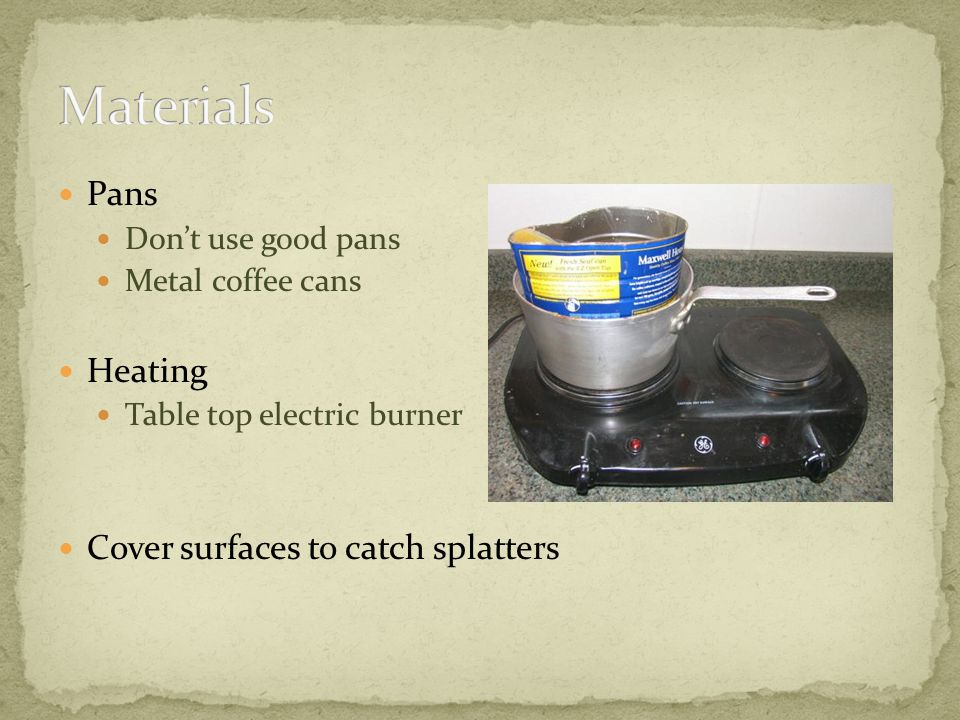 Pans Dont use good pans Metal coffee cans Heating Table top electric burner Cover surfaces to catch splatters