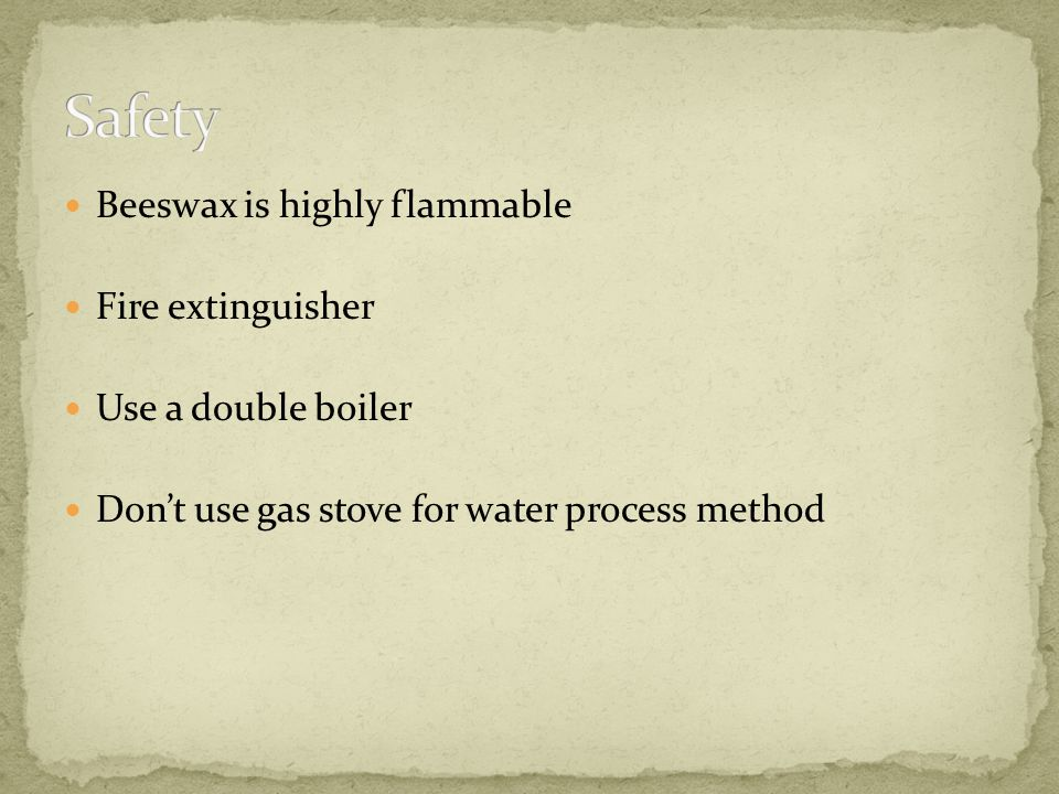 Beeswax is highly flammable Fire extinguisher Use a double boiler Dont use gas stove for water process method