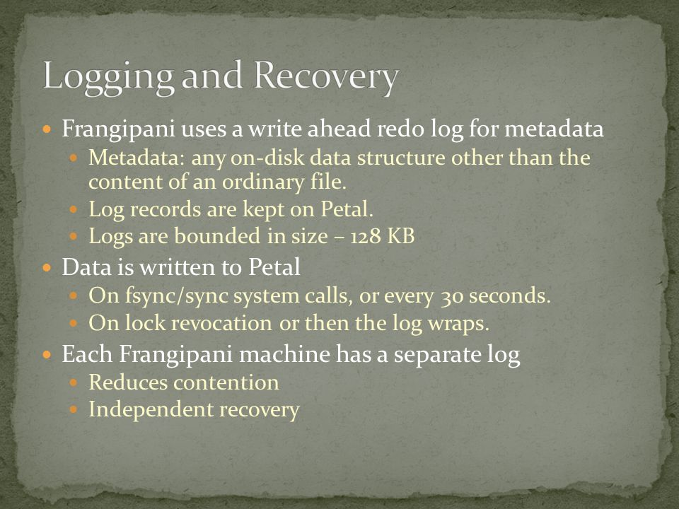 Frangipani uses a write ahead redo log for metadata Metadata: any on-disk data structure other than the content of an ordinary file.