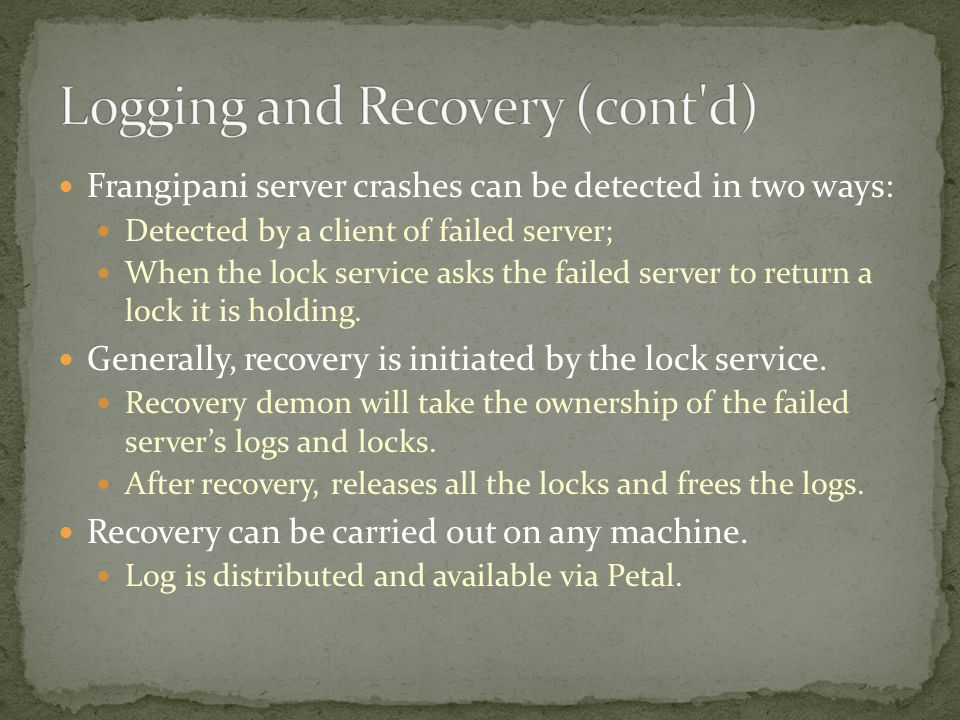 Frangipani server crashes can be detected in two ways: Detected by a client of failed server; When the lock service asks the failed server to return a lock it is holding.