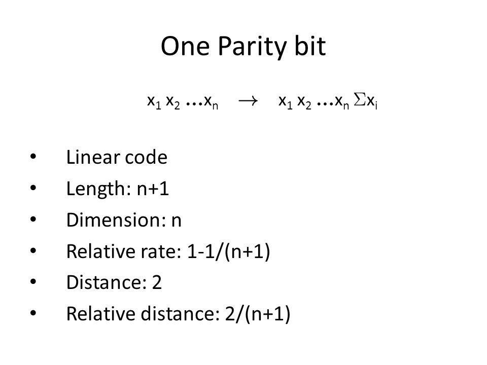 One Parity bit Linear code Length: n+1 Dimension: n Relative rate: 1-1/(n+1) Distance: 2 Relative distance: 2/(n+1) x 1 x 2 x n x 1 x 2 x n x i