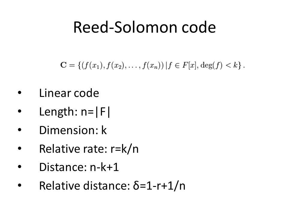 Reed-Solomon code Linear code Length: n=|F| Dimension: k Relative rate: r=k/n Distance: n-k+1 Relative distance: δ=1-r+1/n