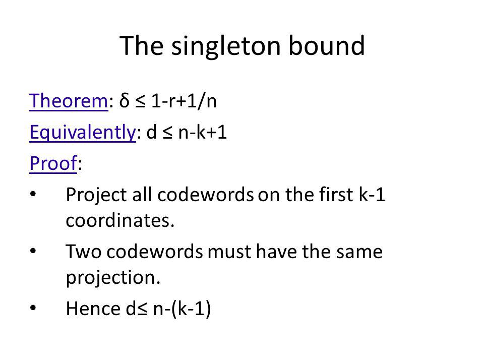 The singleton bound Theorem: δ 1-r+1/n Equivalently: d n-k+1 Proof: Project all codewords on the first k-1 coordinates. Two codewords must have the sa