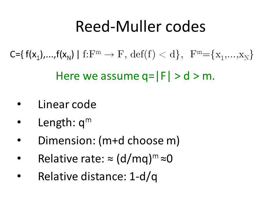 Reed-Muller codes C={ f(x 1 ),...,f(x N ) | f:F m F, def(f) < d}, F m ={x 1,...,x N } Linear code Length: q m Dimension: (m+d choose m) Relative rate: