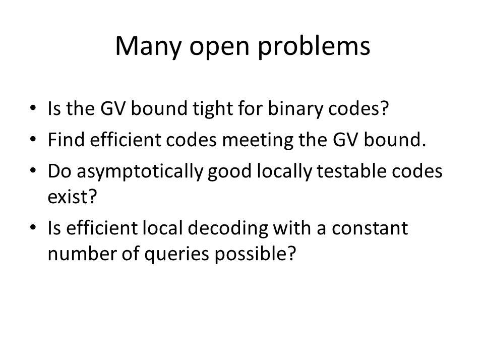 Many open problems Is the GV bound tight for binary codes? Find efficient codes meeting the GV bound. Do asymptotically good locally testable codes ex