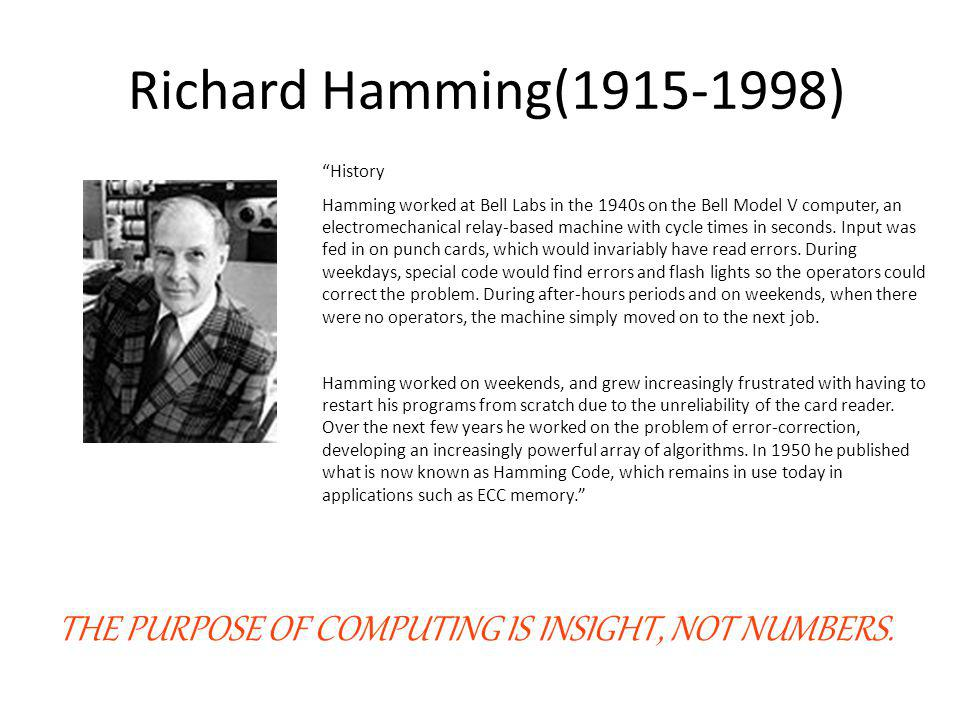 Richard Hamming(1915-1998) History Hamming worked at Bell Labs in the 1940s on the Bell Model V computer, an electromechanical relay-based machine wit