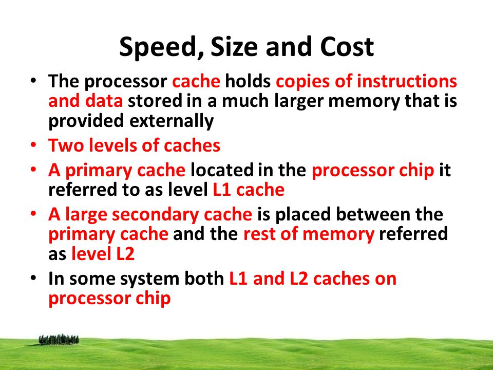 Speed, Size and Cost The processor cache holds copies of instructions and data stored in a much larger memory that is provided externally Two levels o