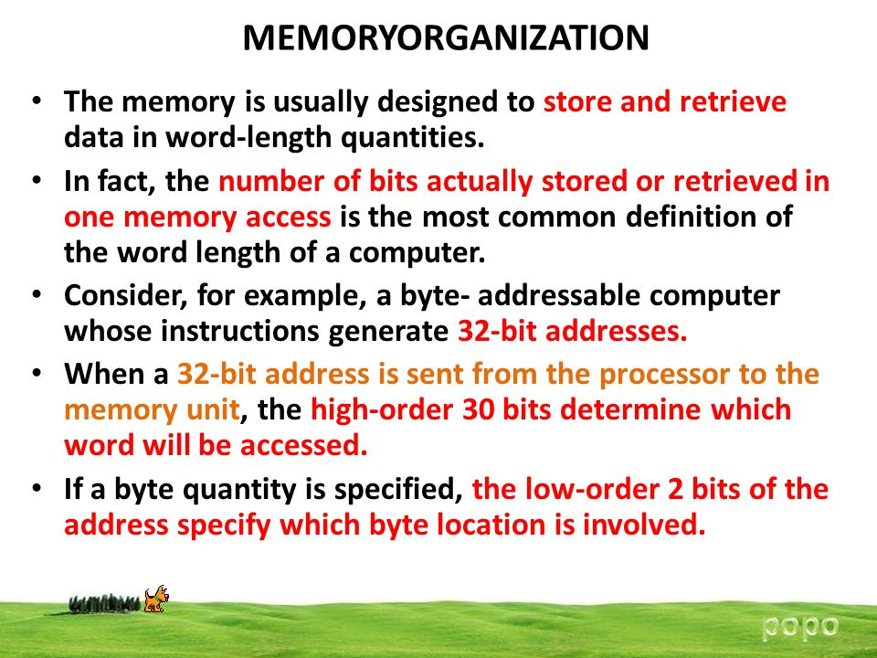 MEMORYORGANIZATION The memory is usually designed to store and retrieve data in word-length quantities. In fact, the number of bits actually stored or
