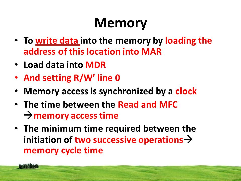 Memory To write data into the memory by loading the address of this location into MAR Load data into MDR And setting R/W line 0 Memory access is synch