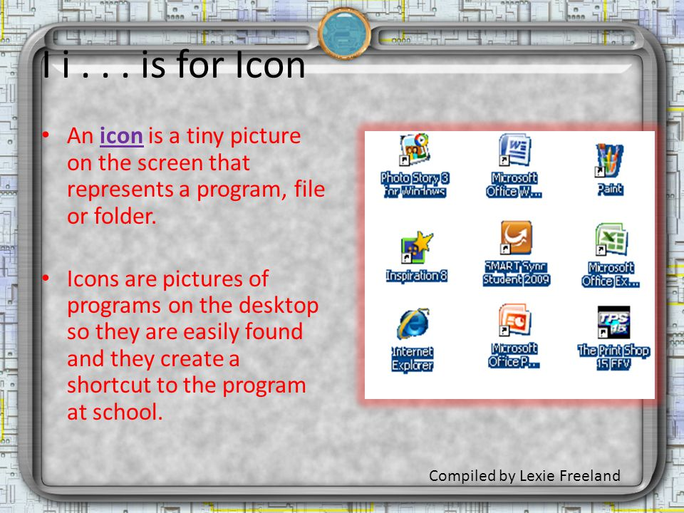 I i... is for Icon An icon is a tiny picture on the screen that represents a program, file or folder. Icons are pictures of programs on the desktop so
