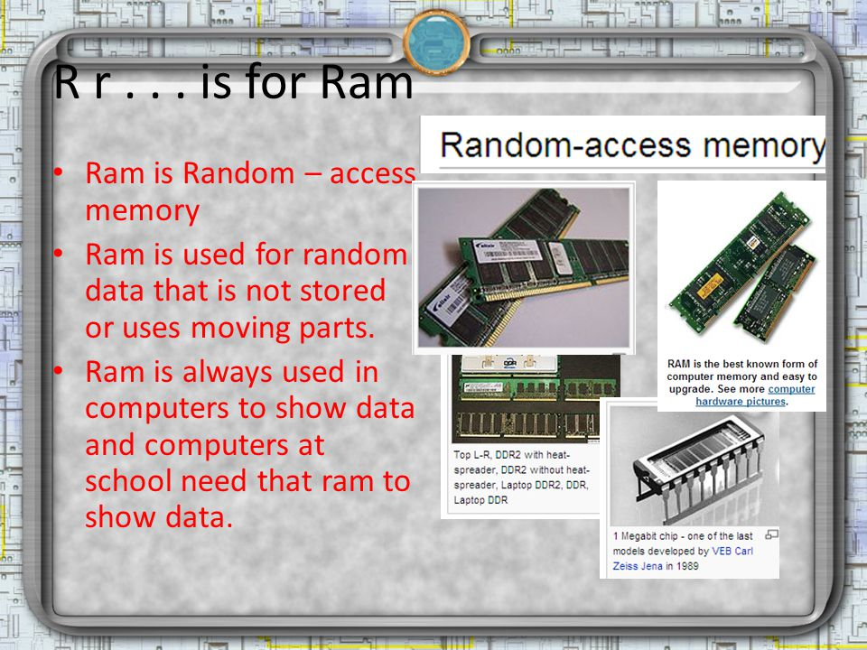 R r... is for Ram Ram is Random – access memory Ram is used for random data that is not stored or uses moving parts. Ram is always used in computers t