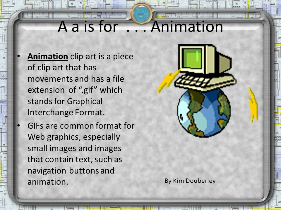A a is for... Animation Animation clip art is a piece of clip art that has movements and has a file extension of.gif which stands for Graphical Interc