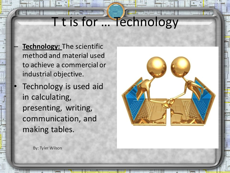 T t is for … Technology – Technology: The scientific method and material used to achieve a commercial or industrial objective. Technology is used aid