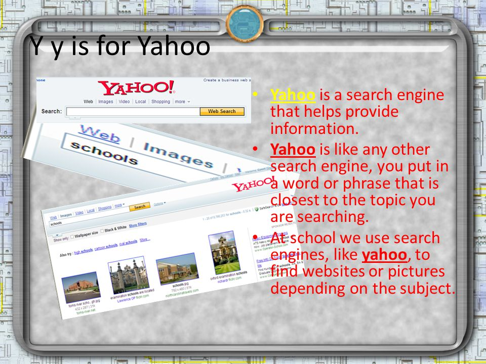 Y y is for Yahoo Yahoo is a search engine that helps provide information. Yahoo is like any other search engine, you put in a word or phrase that is c