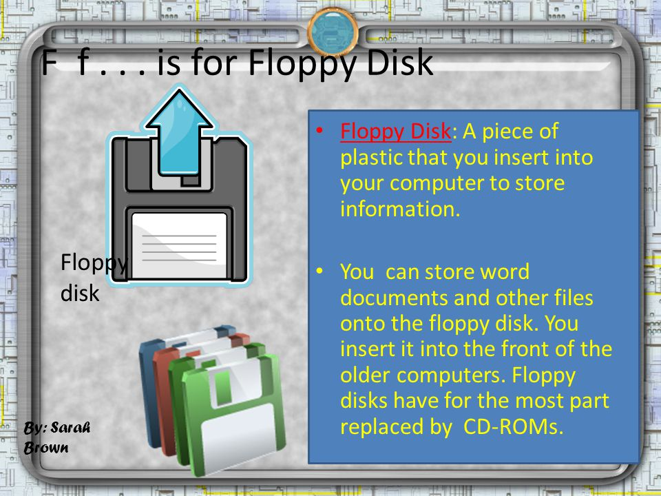 F f... is for Floppy Disk Floppy Disk: A piece of plastic that you insert into your computer to store information. You can store word documents and ot