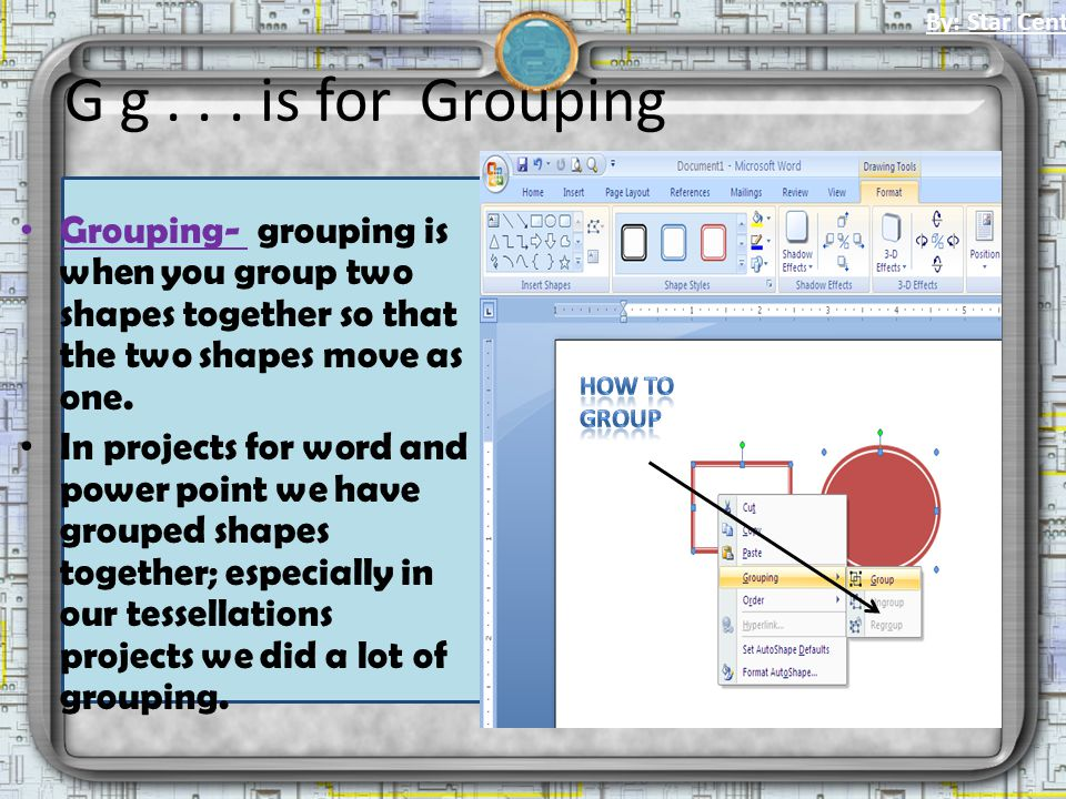 G g... is for Grouping Grouping- grouping is when you group two shapes together so that the two shapes move as one. In projects for word and power poi