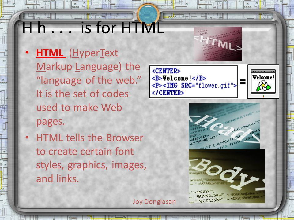 H h... is for HTML HTML (HyperText Markup Language) the language of the web. It is the set of codes used to make Web pages. HTML tells the Browser to