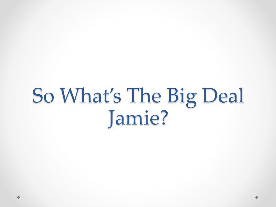 So Whats The Big Deal Jamie