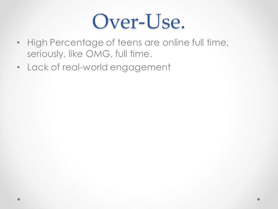 Over-Use. High Percentage of teens are online full time, seriously, like OMG, full time.