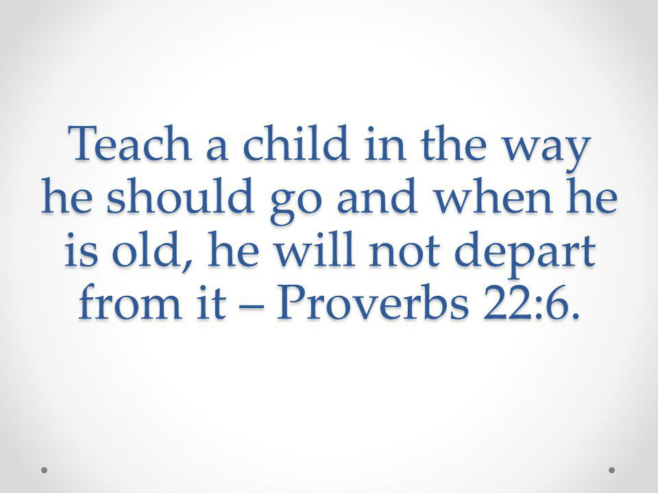 Teach a child in the way he should go and when he is old, he will not depart from it – Proverbs 22:6.