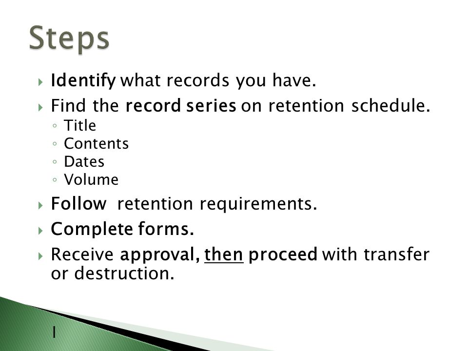 Identify what records you have.Find the record series on retention schedule.